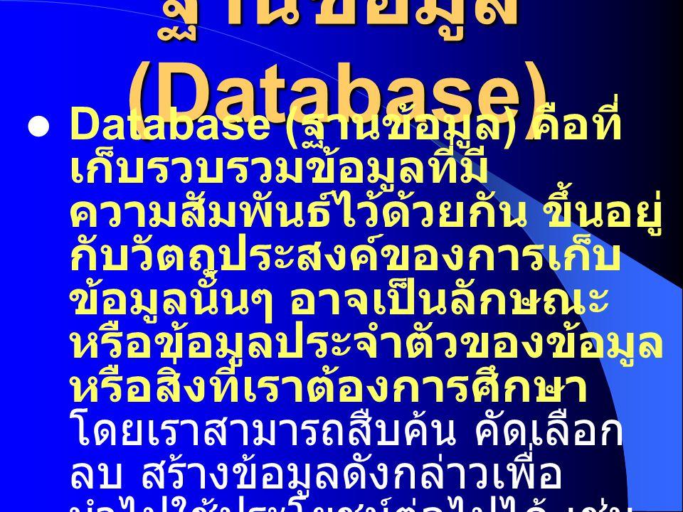 ฐานข้อมูล (Database) Database ( ฐานข้อมูล ) คือที่ เก็บรวบรวมข้อมูลที่มี ความสัมพันธ์ไว้ด้วยกัน ขึ้นอยู่ กับวัตถุประสงค์ของการเก็บ ข้อมูลนั้นๆ อาจเป็นลักษณะ หรือข้อมูลประจำตัวของข้อมูล หรือสิ่งที่เราต้องการศึกษา โดยเราสามารถสืบค้น คัดเลือก ลบ สร้างข้อมูลดังกล่าวเพื่อ นำไปใช้ประโยชน์ต่อไปได้ เช่น ฐานข้อมูลลูกค้าบริษัท, ฐานข้อมูลเงินเดือน, ฐานข้อมูล ผู้ใช้อินเตอร์เน็ต เป็นต้น