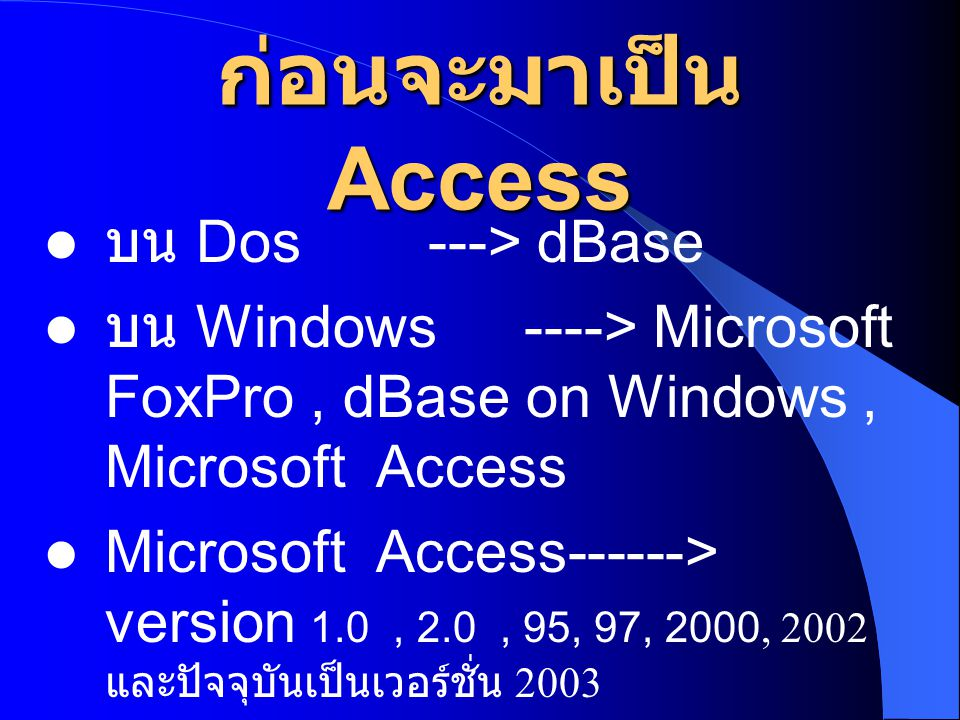 ก่อนจะมาเป็น Access บน Dos ---> dBase บน Windows----> Microsoft FoxPro, dBase on Windows, Microsoft Access Microsoft Access------> version 1.0, 2.0, 9