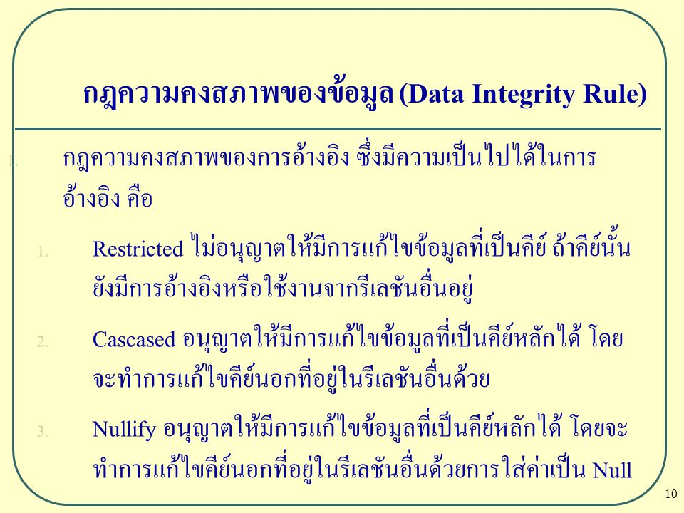 10 กฎความคงสภาพของข้อมูล (Data Integrity Rule) 1. กฎความคงสภาพของการอ้างอิง ซึ่งมีความเป็นไปได้ในการ อ้างอิง คือ 1. Restricted ไม่อนุญาตให้มีการแก้ไขข