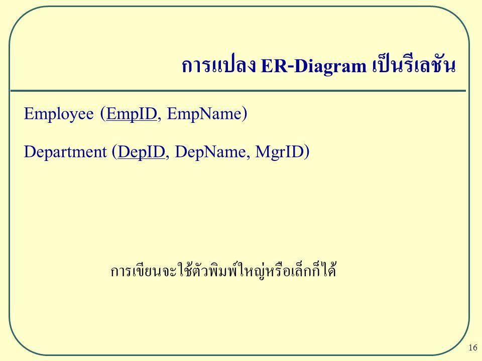 16 การแปลง ER-Diagram เป็นรีเลชัน Employee (EmpID, EmpName) Department (DepID, DepName, MgrID) การเขียนจะใช้ตัวพิมพ์ใหญ่หรือเล็กก็ได้