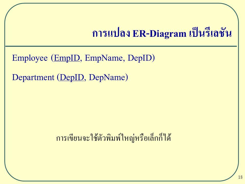 18 การแปลง ER-Diagram เป็นรีเลชัน Employee (EmpID, EmpName, DepID) Department (DepID, DepName) การเขียนจะใช้ตัวพิมพ์ใหญ่หรือเล็กก็ได้