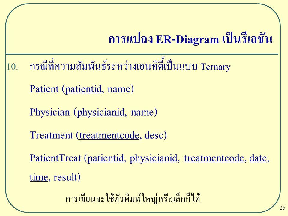 26 การแปลง ER-Diagram เป็นรีเลชัน 10. กรณีที่ความสัมพันธ์ระหว่างเอนทิตี้เป็นแบบ Ternary Patient (patientid, name) Physician (physicianid, name) Treatm