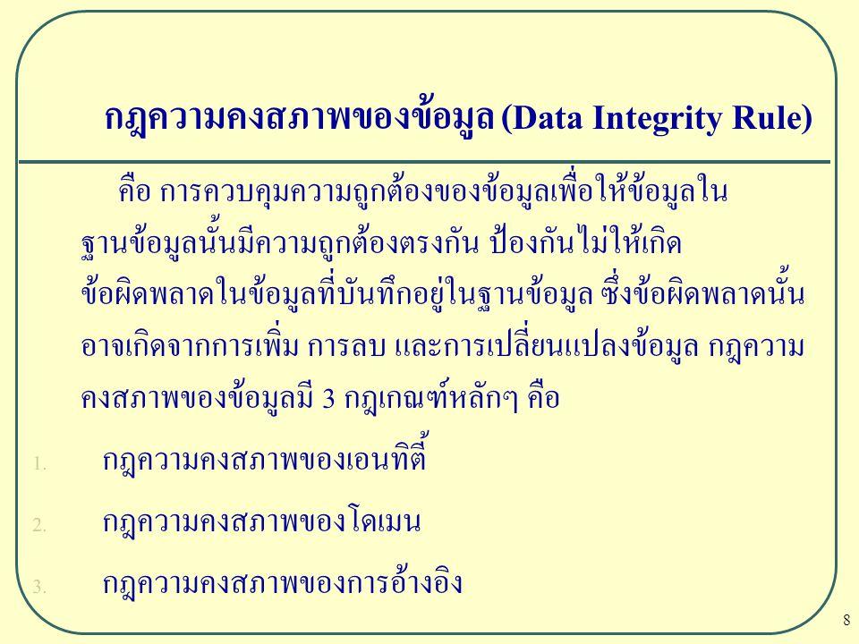 8 กฎความคงสภาพของข้อมูล (Data Integrity Rule) คือ การควบคุมความถูกต้องของข้อมูลเพื่อให้ข้อมูลใน ฐานข้อมูลนั้นมีความถูกต้องตรงกัน ป้องกันไม่ให้เกิด ข้อ