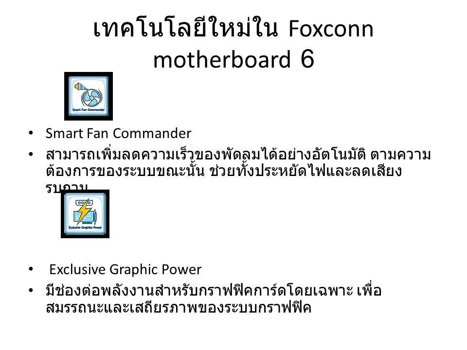 เทคโนโลยีใหม่ใน Foxconn motherboard 6 Smart Fan Commander สามารถเพิ่มลดความเร็วของพัดลมได้อย่างอัตโนมัติ ตามความ ต้องการของระบบขณะนั้น ช่วยทั้งประหยัด