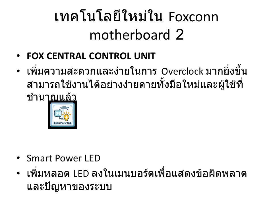 เทคโนโลยีใหม่ใน Foxconn motherboard 2 FOX CENTRAL CONTROL UNIT เพิ่มความสะดวกและง่ายในการ Overclock มากยิ่งขึ้น สามารถใช้งานได้อย่างง่ายดายทั้งมือใหม่