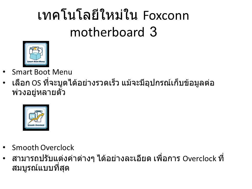 เทคโนโลยีใหม่ใน Foxconn motherboard 3 Smart Boot Menu เลือก OS ที่จะบูตได้อย่างรวดเร็ว แม้จะมีอุปกรณ์เก็บข้อมูลต่อ พ่วงอยู่หลายตัว Smooth Overclock สา