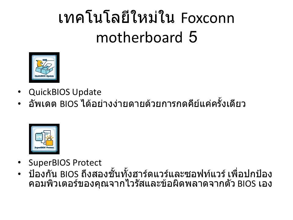 เทคโนโลยีใหม่ใน Foxconn motherboard 5 QuickBIOS Update อัพเดต BIOS ได้อย่างง่ายดายด้วยการกดคีย์แค่ครั้งเดียว SuperBIOS Protect ป้องกัน BIOS ถึงสองชั้น