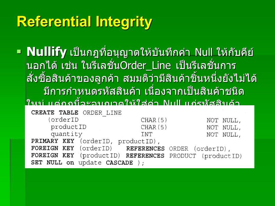 Referential Integrity  Nullify เป็นกฎที่อนุญาตให้บันทึกค่า Null ให้กับคีย์ นอกได้ เช่น ในรีเลชั่น Order_Line เป็นรีเลชั่นการ สั่งซื้อสินค้าของลูกค้า