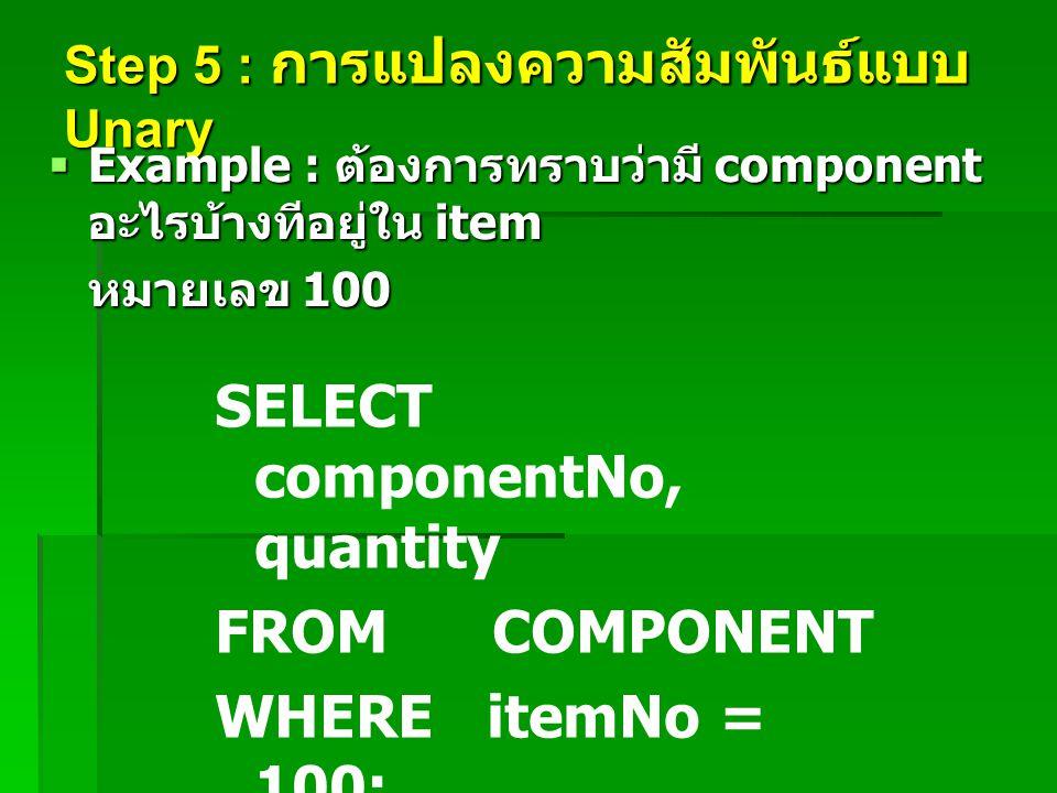 Step 5 : การแปลงความสัมพันธ์แบบ Unary  Example : ต้องการทราบว่ามี component อะไรบ้างทีอยู่ใน item หมายเลข 100 SELECT componentNo, quantity FROM COMPO