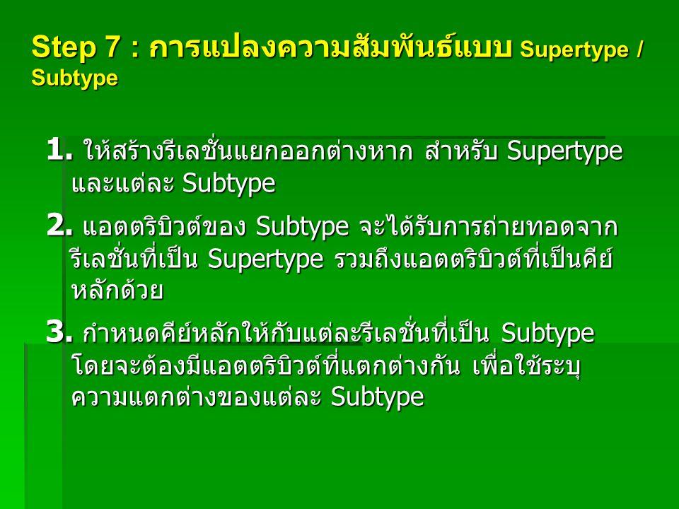 Step 7 : การแปลงความสัมพันธ์แบบ Supertype / Subtype 1. ให้สร้างรีเลชั่นแยกออกต่างหาก สำหรับ Supertype และแต่ละ Subtype 2. แอตตริบิวต์ของ Subtype จะได้