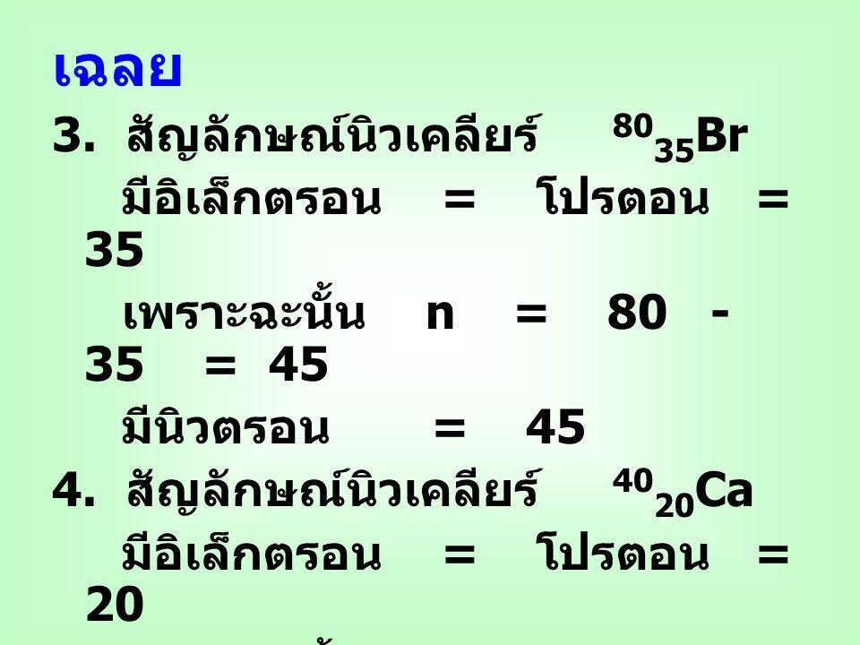 เฉลย 3. สัญลักษณ์นิวเคลียร์ 80 35 Br มีอิเล็กตรอน = โปรตอน = 35 เพราะฉะนั้น n = 80 - 35 = 45 มีนิวตรอน = 45 4. สัญลักษณ์นิวเคลียร์ 40 20 Ca มีอิเล็กตร
