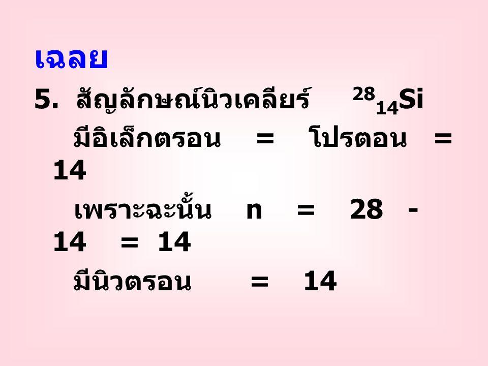 เฉลย 5. สัญลักษณ์นิวเคลียร์ 28 14 Si มีอิเล็กตรอน = โปรตอน = 14 เพราะฉะนั้น n = 28 - 14 = 14 มีนิวตรอน = 14