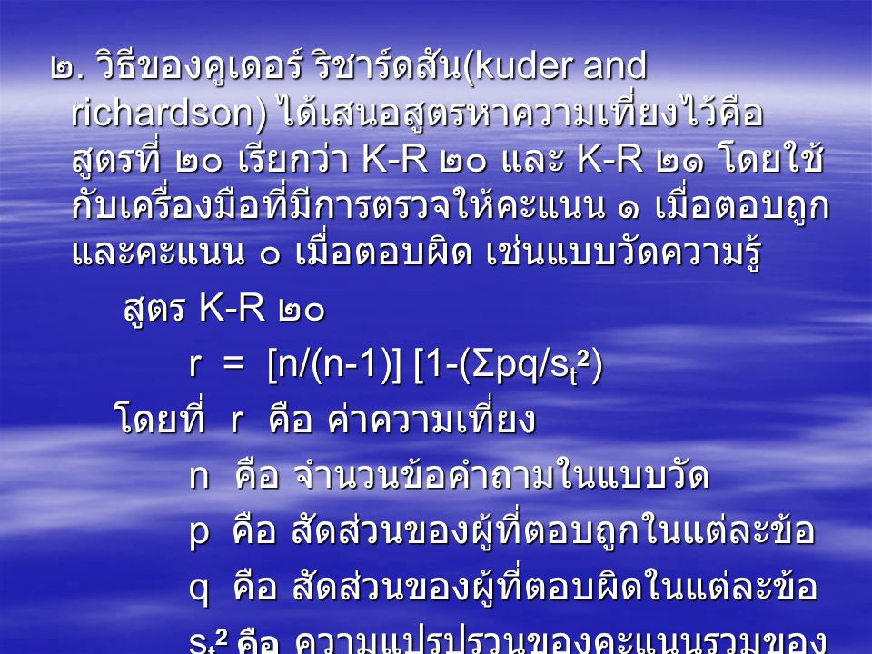 ๒. วิธีของคูเดอร์ ริชาร์ดสัน (kuder and richardson) ได้เสนอสูตรหาความเที่ยงไว้คือ สูตรที่ ๒๐ เรียกว่า K-R ๒๐ และ K-R ๒๑ โดยใช้ กับเครื่องมือที่มีการตร
