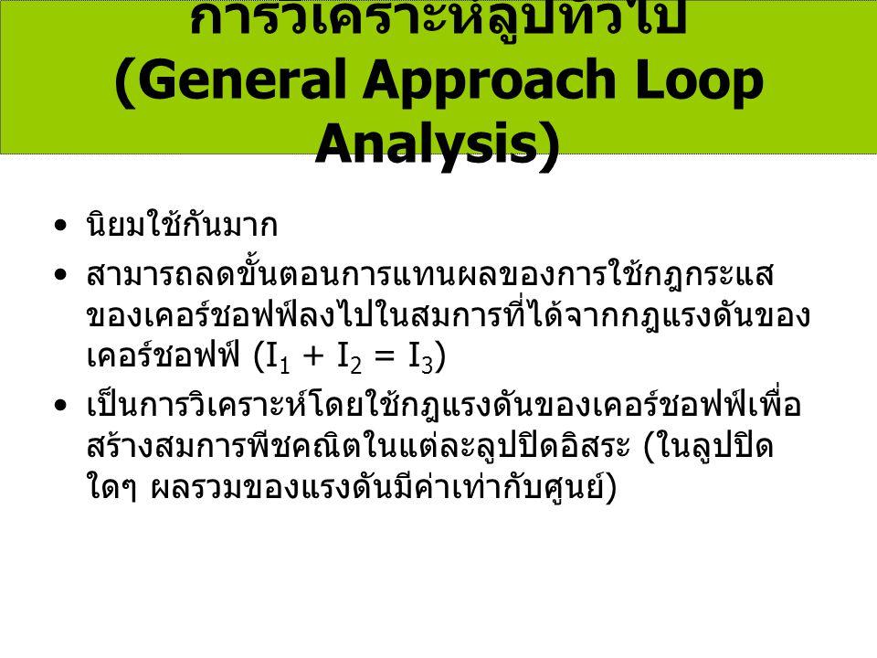 การวิเคราะห์ลูปทั่วไป (General Approach Loop Analysis) นิยมใช้กันมาก สามารถลดขั้นตอนการแทนผลของการใช้กฎกระแส ของเคอร์ชอฟฟ์ลงไปในสมการที่ได้จากกฎแรงดัน