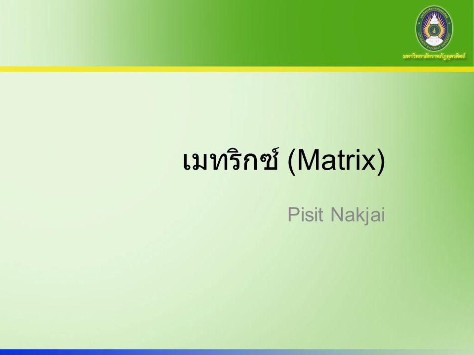 สัญลักษณ์ของเมทริกซ์ เมตริกซ์ (Matrix) หมายถึง กลุ่มของจำนวนที่ เรียงเป็นรูปสี่เหลี่ยมมุมฉาก โดยที่แต่ละแถวมี จำนวนเท่าๆ กันและอยู่ในเครื่องหมาย [] หรือ ( ) ก็ได้ ตัวเลขภายใน [] จะเรียกว่าสมาชิกใน Matrix Matrix ที่มีจำนวนแถวเท่ากับ m และ จำนวน หลักเท่ากับ n เราเรียกว่า Matrix mxn ความรู้เกี่ยวกับเมตริกซ์ จะเป็นเครื่องมือที่ช่วย ในการแก้ปัญหาระบบสมการเส้นตรง และใช้ใน งานเรื่อง Graph, Image, Vector