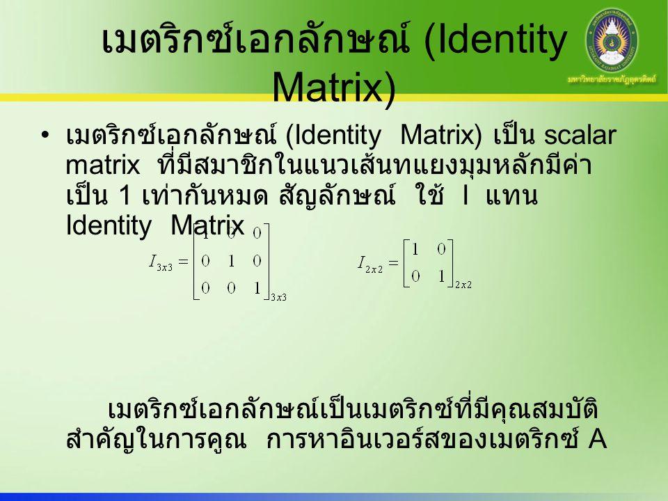 เมตริกซ์เอกลักษณ์ (Identity Matrix) เมตริกซ์เอกลักษณ์ (Identity Matrix) เป็น scalar matrix ที่มีสมาชิกในแนวเส้นทแยงมุมหลักมีค่า เป็น 1 เท่ากันหมด สัญล