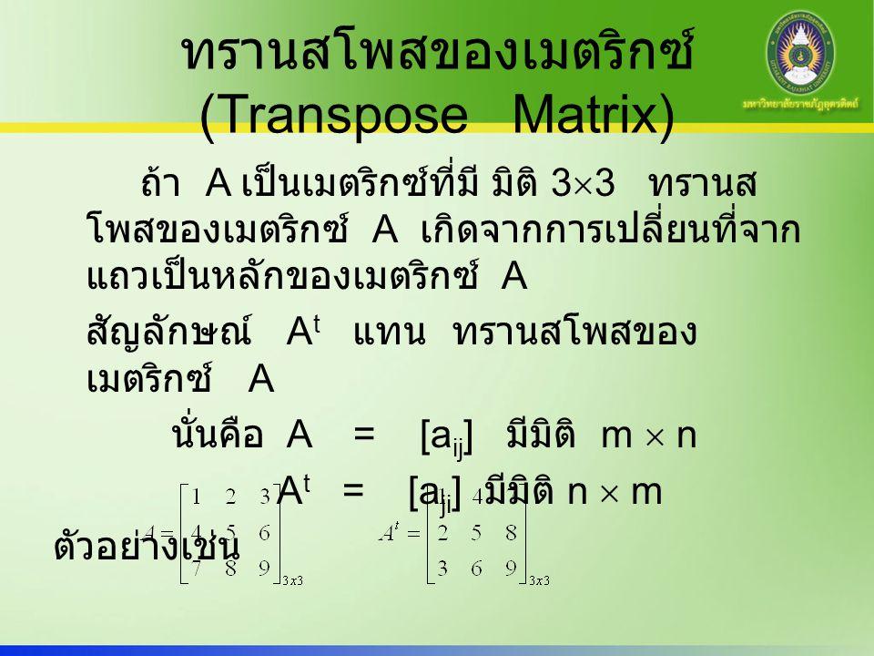 ทรานสโพสของเมตริกซ์ (Transpose Matrix) ถ้า A เป็นเมตริกซ์ที่มี มิติ 3  3 ทรานส โพสของเมตริกซ์ A เกิดจากการเปลี่ยนที่จาก แถวเป็นหลักของเมตริกซ์ A สัญล