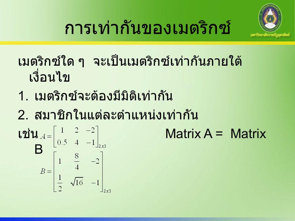 การเท่ากันของเมตริกซ์ เมตริกซ์ใด ๆ จะเป็นเมตริกซ์เท่ากันภายใต้ เงื่อนไข 1. เมตริกซ์จะต้องมีมิติเท่ากัน 2. สมาชิกในแต่ละตำแหน่งเท่ากัน เช่น Matrix A =
