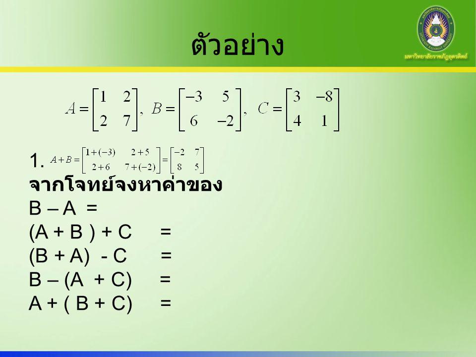 ตัวอย่าง 1. จากโจทย์จงหาค่าของ B – A = (A + B ) + C = (B + A) - C = B – (A + C) = A + ( B + C) =