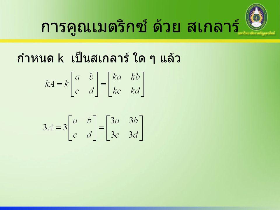การคูณเมตริกซ์ ด้วย สเกลาร์ กำหนด k เป็นสเกลาร์ ใด ๆ แล้ว