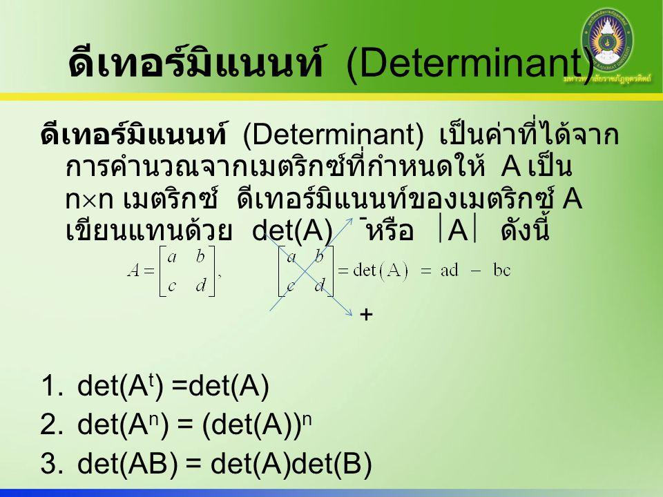 ดีเทอร์มิแนนท์ (Determinant) ดีเทอร์มิแนนท์ (Determinant) เป็นค่าที่ได้จาก การคำนวณจากเมตริกซ์ที่กำหนดให้ A เป็น n  n เมตริกซ์ ดีเทอร์มิแนนท์ของเมตริ