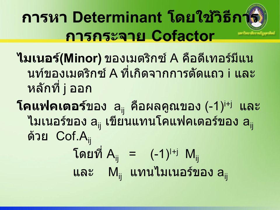 การหา Determinant โดยใช้วิธีการ การกระจาย Cofactor ไมเนอร์ (Minor) ของเมตริกซ์ A คือดีเทอร์มีแน นท์ของเมตริกซ์ A ที่เกิดจากการตัดแถว i และ หลักที่ j อ