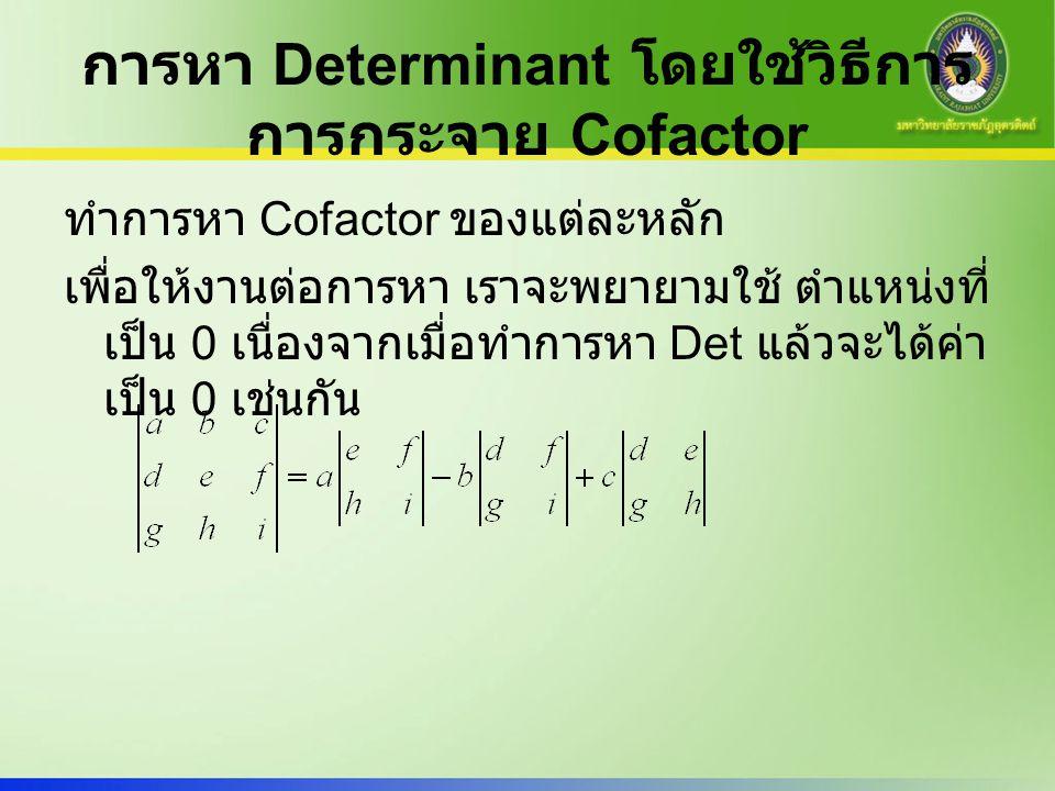 การหา Determinant โดยใช้วิธีการ การกระจาย Cofactor ทำการหา Cofactor ของแต่ละหลัก เพื่อให้งานต่อการหา เราจะพยายามใช้ ตำแหน่งที่ เป็น 0 เนื่องจากเมื่อทำ