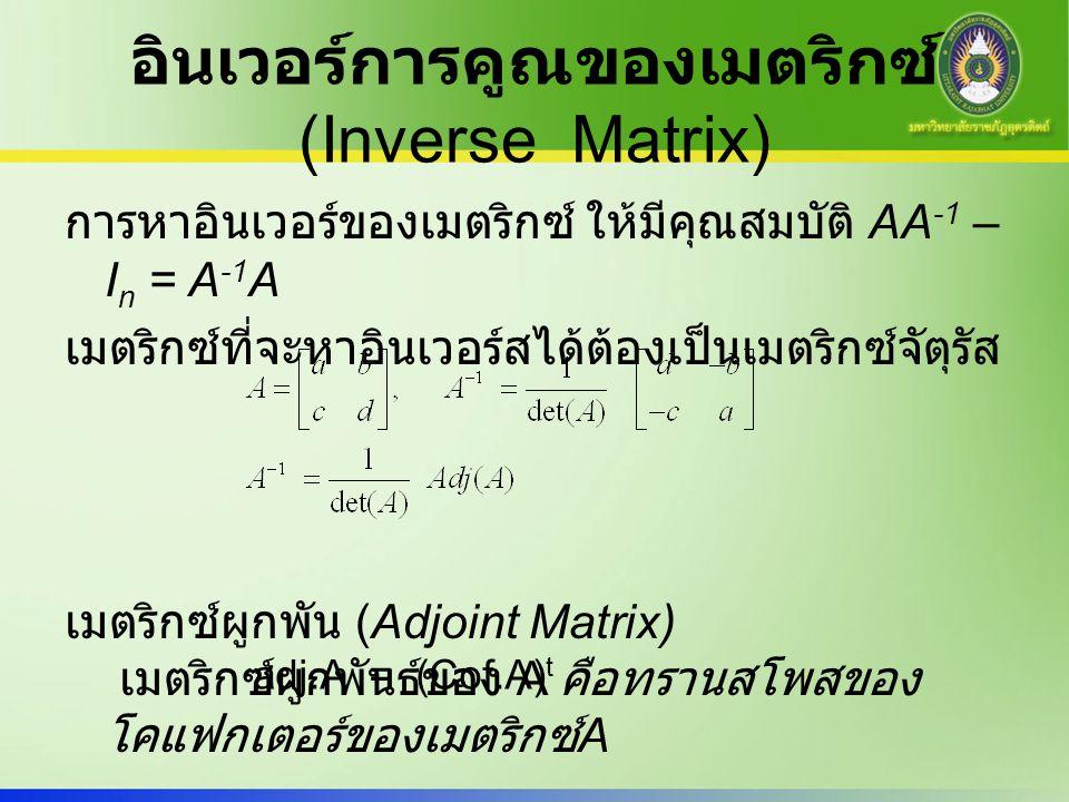 อินเวอร์การคูณของเมตริกซ์ (Inverse Matrix) การหาอินเวอร์ของเมตริกซ์ ให้มีคุณสมบัติ AA -1 – I n = A -1 A เมตริกซ์ที่จะหาอินเวอร์สได้ต้องเป็นเมตริกซ์จัต