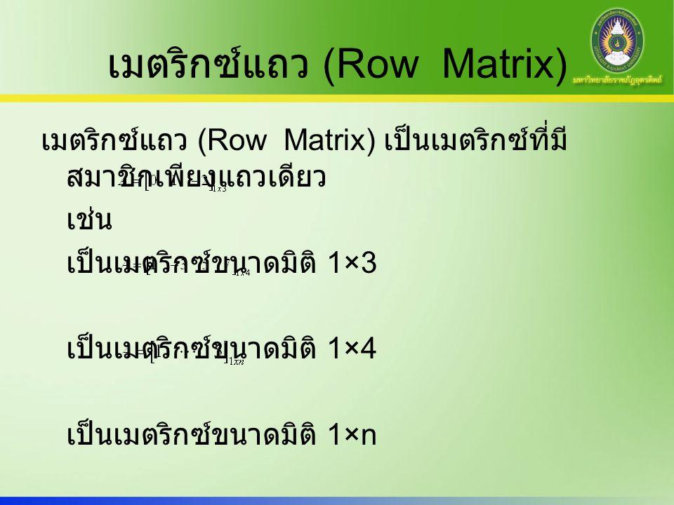 เมตริกซ์แถว (Row Matrix) เมตริกซ์แถว (Row Matrix) เป็นเมตริกซ์ที่มี สมาชิกเพียงแถวเดียว เช่น เป็นเมตริกซ์ขนาดมิติ 1×3 เป็นเมตริกซ์ขนาดมิติ 1×4 เป็นเมต