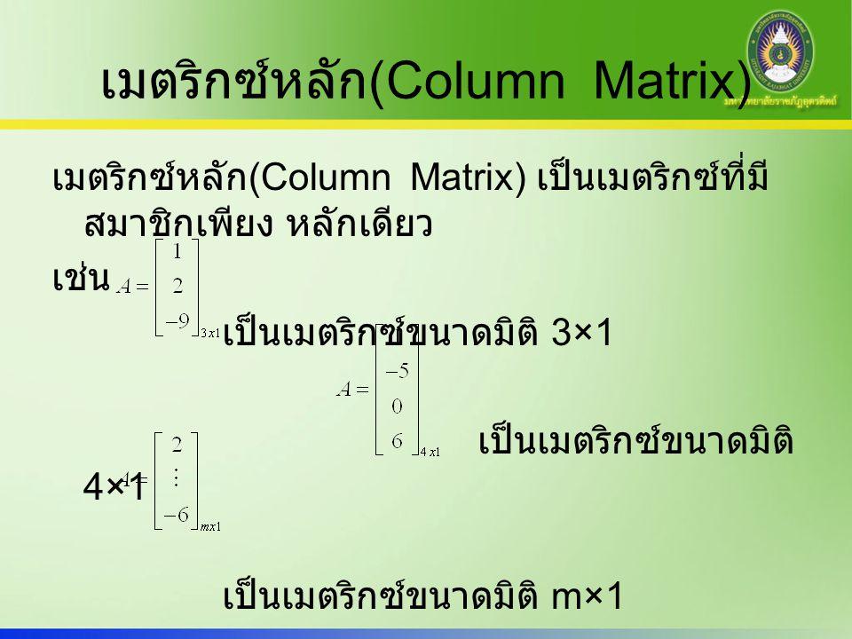 เมตริกซ์หลัก (Column Matrix) เมตริกซ์หลัก (Column Matrix) เป็นเมตริกซ์ที่มี สมาชิกเพียง หลักเดียว เช่น เป็นเมตริกซ์ขนาดมิติ 3×1 เป็นเมตริกซ์ขนาดมิติ 4