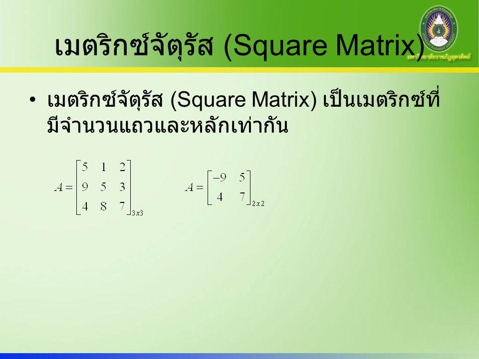 สเกลาร์เมตริกซ์ (Scalar Matrix) สเกลาร์เมตริกซ์ (Scalar Matrix) เป็นเมตริกซ์ จัตุรัส ที่มีสมาชิกในแนวเส้นทแยงมุมหลัก (Main Diagonal) เท่ากันหมด และสมาชิกที่ เหลือเป็น 0 หมด เช่น