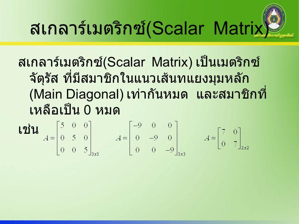 เมตริกซ์เอกลักษณ์ (Identity Matrix) เมตริกซ์เอกลักษณ์ (Identity Matrix) เป็น scalar matrix ที่มีสมาชิกในแนวเส้นทแยงมุมหลักมีค่า เป็น 1 เท่ากันหมด สัญลักษณ์ ใช้ I แทน Identity Matrix เมตริกซ์เอกลักษณ์เป็นเมตริกซ์ที่มีคุณสมบัติ สำคัญในการคูณ การหาอินเวอร์สของเมตริกซ์ A
