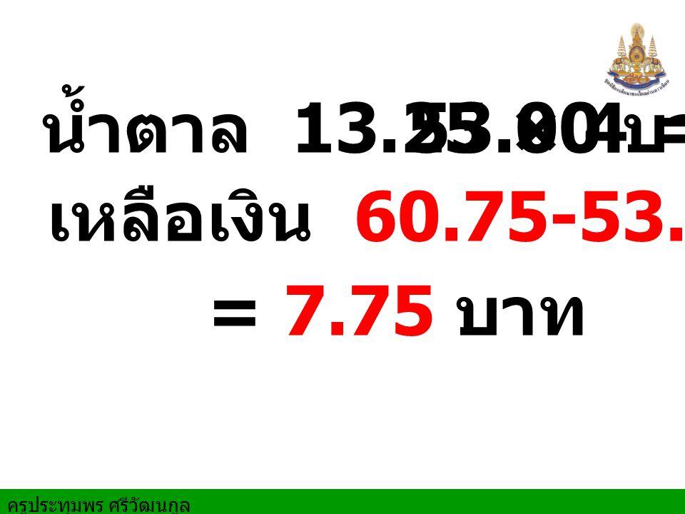 ครูประทุมพร ศรีวัฒนกูล น้ำตาล 13.25 × 4 = เหลือเงิน 60.75-53.00 บาท 53.00 บาท = 7.75 บาท