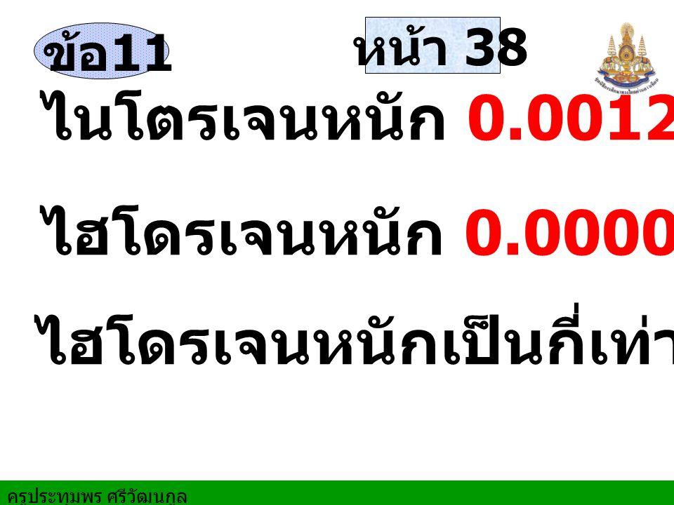 ครูประทุมพร ศรีวัฒนกูล หน้า 38 ข้อ 11 ไนโตรเจนหนัก 0.0012 เท่าของน้ำ ไฮโดรเจนหนัก 0.00009 เท่าของน้ำ ไฮโดรเจนหนักเป็นกี่เท่าไนโตรเจน