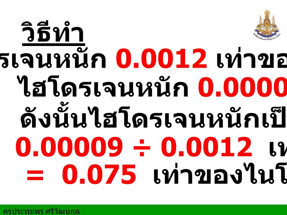 ครูประทุมพร ศรีวัฒนกูล วิธีทำ ไฮโดรเจนหนัก 0.00009 เท่าของน้ำ ดังนั้นไฮโดรเจนหนักเป็น ไนโตรเจนหนัก 0.0012 เท่าของน้ำ = 0.075 เท่าของไนโตรเจน 0.00009 ÷ 0.0012 เท่าไนโตรเจน