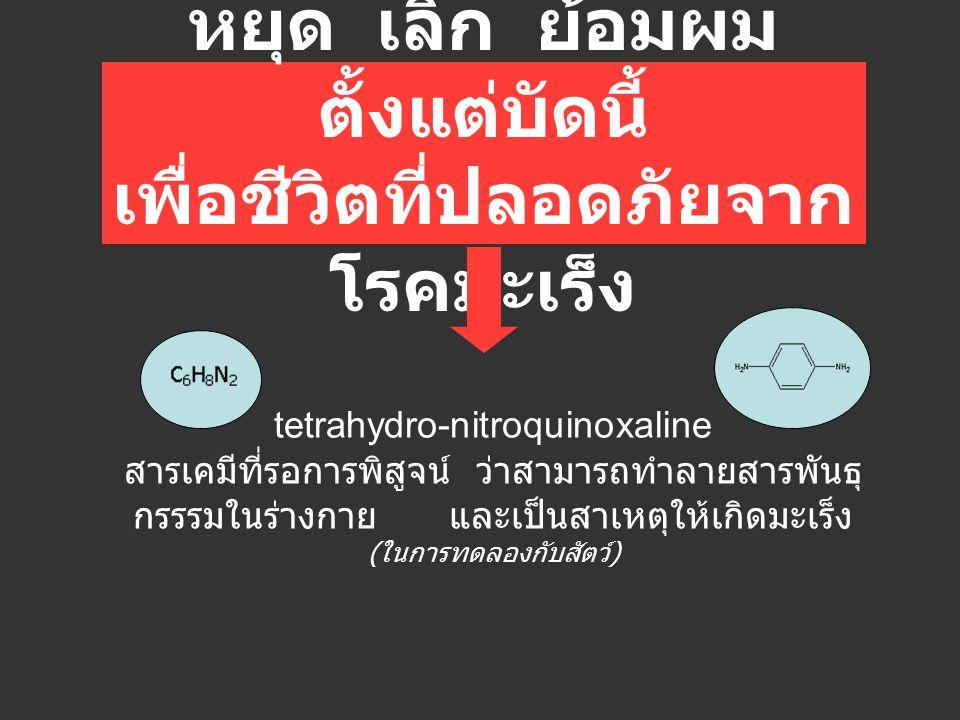 tetrahydro-nitroquinoxaline สารเคมีที่รอการพิสูจน์ ว่าสามารถทำลายสารพันธุ กรรรมในร่างกาย และเป็นสาเหตุให้เกิดมะเร็ง ( ในการทดลองกับสัตว์ ) หยุด เลิก ย
