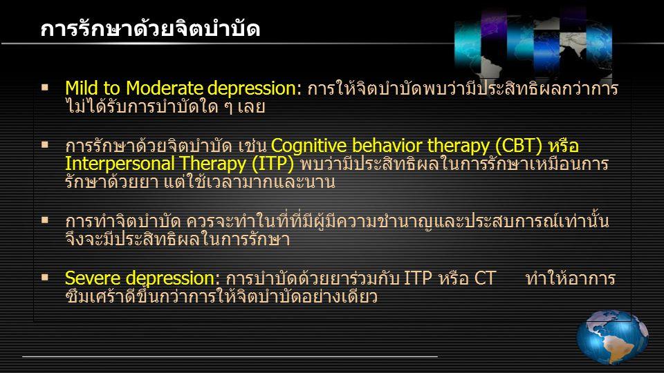 การรักษาด้วยจิตบำบัด  Mild to Moderate depression: การให้จิตบำบัดพบว่ามีประสิทธิผลกว่าการ ไม่ได้รับการบำบัดใด ๆ เลย  การรักษาด้วยจิตบำบัด เช่น Cogni