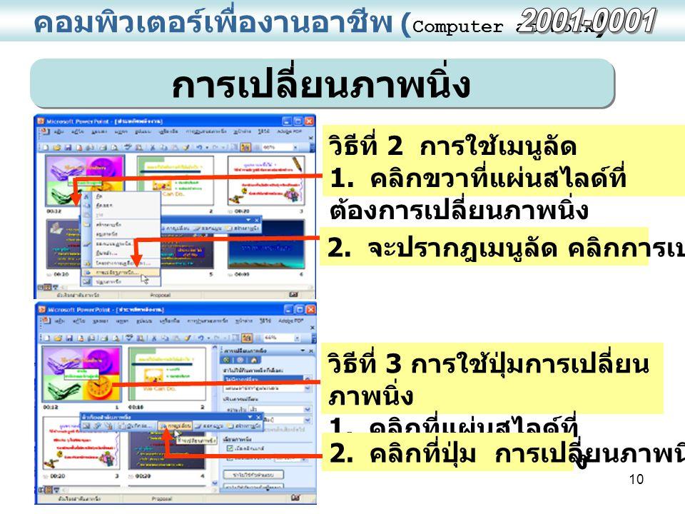 10 คอมพิวเตอร์เพื่องานอาชีพ ( Computer at Work ) การเปลี่ยนภาพนิ่ง วิธีที่ 3 การใช้ปุ่มการเปลี่ยน ภาพนิ่ง 1. คลิกที่แผ่นสไลด์ที่ ต้องการเปลี่ยนภาพนิ่ง