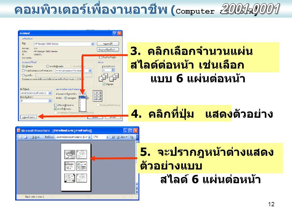 12 คอมพิวเตอร์เพื่องานอาชีพ ( Computer at Work ) 3. คลิกเลือกจำนวนแผ่น สไลด์ต่อหน้า เช่นเลือก แบบ 6 แผ่นต่อหน้า 4. คลิกที่ปุ่ม แสดงตัวอย่าง 5. จะปรากฎ