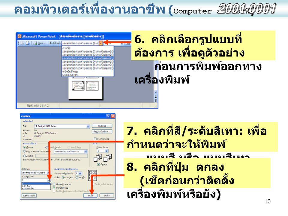 13 คอมพิวเตอร์เพื่องานอาชีพ ( Computer at Work ) 6. คลิกเลือกรูปแบบที่ ต้องการ เพื่อดูตัวอย่าง ก่อนการพิมพ์ออกทาง เครื่องพิมพ์ 7. คลิกที่สี / ระดับสีเ