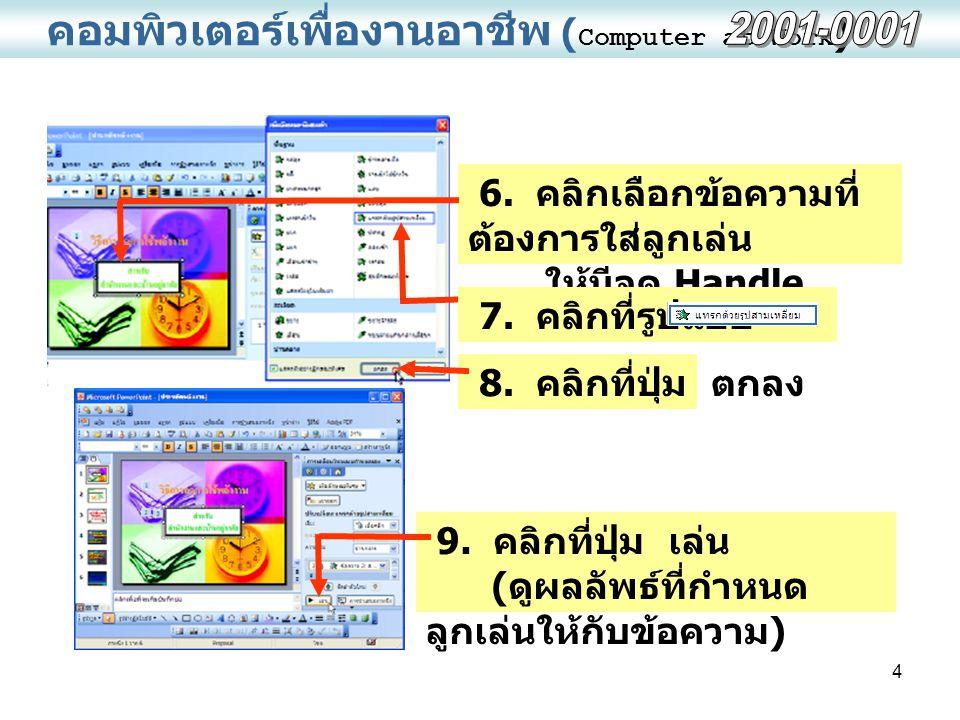 4 คอมพิวเตอร์เพื่องานอาชีพ ( Computer at Work ) 6. คลิกเลือกข้อความที่ ต้องการใส่ลูกเล่น ให้มีจุด Handle 8. คลิกที่ปุ่ม ตกลง 9. คลิกที่ปุ่ม เล่น ( ดูผ
