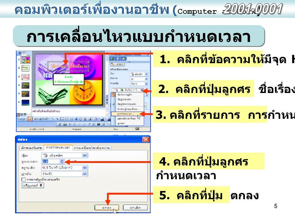 5 คอมพิวเตอร์เพื่องานอาชีพ ( Computer at Work ) การเคลื่อนไหวแบบกำหนดเวลา 4. คลิกที่ปุ่มลูกศร กำหนดเวลา 5. คลิกที่ปุ่ม ตกลง 1. คลิกที่ข้อความให้มีจุด