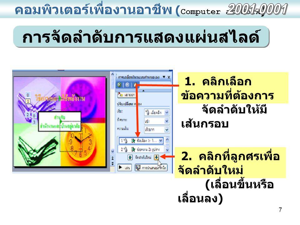 7 คอมพิวเตอร์เพื่องานอาชีพ ( Computer at Work ) การจัดลำดับการแสดงแผ่นสไลด์ 1. คลิกเลือก ข้อความที่ต้องการ จัดลำดับให้มี เส้นกรอบ 2. คลิกที่ลูกศรเพื่อ
