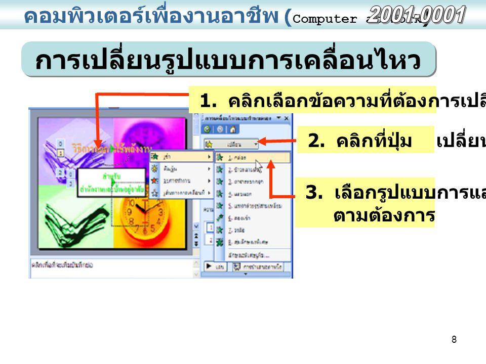 8 คอมพิวเตอร์เพื่องานอาชีพ ( Computer at Work ) การเปลี่ยนรูปแบบการเคลื่อนไหว 1. คลิกเลือกข้อความที่ต้องการเปลี่ยนรูปแบบ 2. คลิกที่ปุ่ม เปลี่ยน 3. เลื
