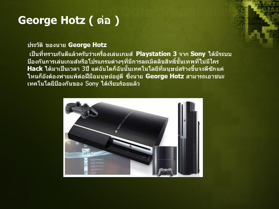George Hotz ( ต่อ ) ประวัติ ของนาย George Hotz เป็นที่ทราบกันดีแล้วครับว่าเครื่องเล่นเกมส์ Playstation 3 จาก Sony ได้มีระบบ ป้องกันการเล่นเกมส์หรือโปรแกรมต่างๆที่มีการละเมิดลิขสิทธิ์ขั้นเทพที่ไม่มีใคร Hack ได้มาเป็นเวลา 3 ปี แต่ฉันใดก็ฉันนั้นเทคโนโลยีที่มนุษย์สร้างขึ้นจะดีซักแค่ ไหนก็ยังต้องพ่ายแพ้ต่อฝีมือมนุษย์อยู่ดี ซึ่งนาย George Hotz สามารถเอาชนะ เทคโนโลยีป้องกันของ Sony ได้เรียบร้อยแล้ว