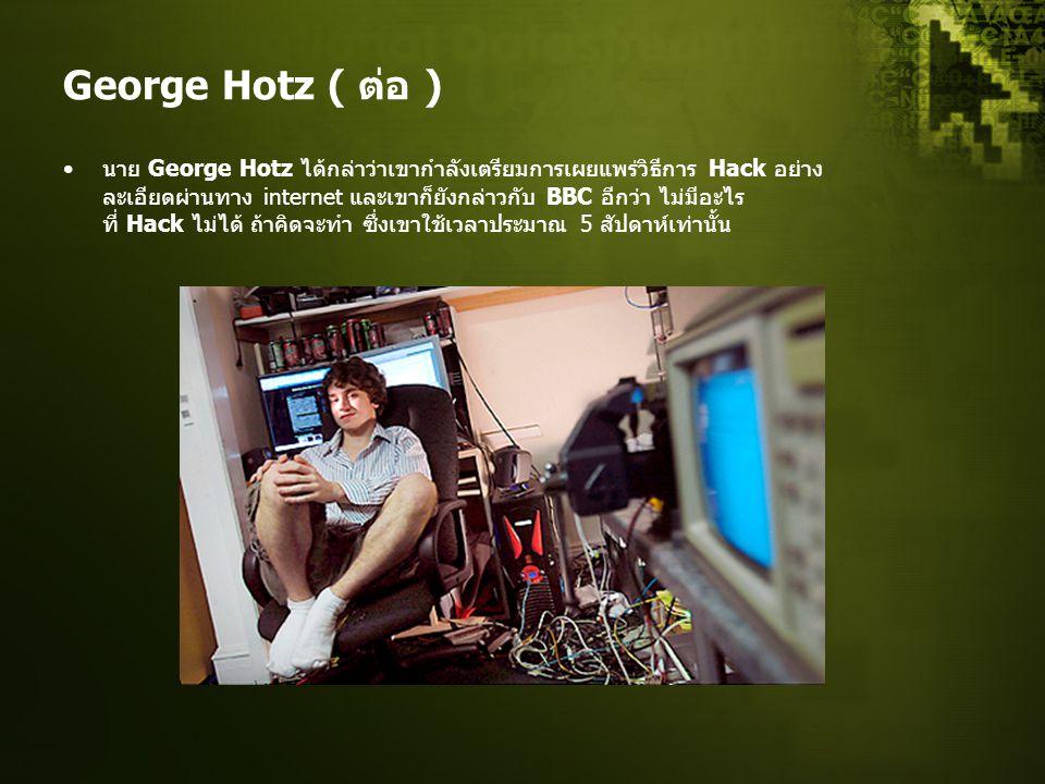 George Hotz ( ต่อ ) นาย George Hotz ได้กล่าว่าเขากำลังเตรียมการเผยแพร่วิธีการ Hack อย่าง ละเอียดผ่านทาง internet และเขาก็ยังกล่าวกับ BBC อีกว่า ไม่มีอะไร ที่ Hack ไม่ได้ ถ้าคิดจะทำ ซึ่งเขาใช้เวลาประมาณ 5 สัปดาห์เท่านั้น