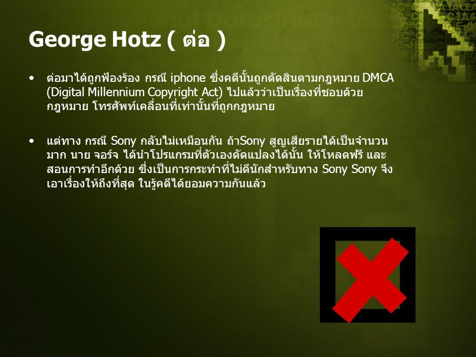 George Hotz ( ต่อ ) ต่อมาได้ถูกฟ้องร้อง กรณี iphone ซึ่งคดีนั้นถูกตัดสินตามกฎหมาย DMCA (Digital Millennium Copyright Act) ไปแล้วว่าเป็นเรื่องที่ชอบด้วย กฎหมาย โทรศัพท์เคลื่อนที่เท่านั้นที่ถูกกฎหมาย แต่ทาง กรณี Sony กลับไม่เหมือนกัน ถ้า Sony สูญเสียรายได้เป็นจำนวน มาก นาย จอร์จ ได้นำโปรแกรมที่ตัวเองดัดแปลงได้นั้น ให้โหลดฟรี และ สอนการทำอีกด้วย ซึ่งเป็นการกระทำที่ไม่ดีนักสำหรับทาง Sony Sony จึง เอาเรื่องให้ถึงที่สุด ในรู้คดีได้ยอมความกันแล้ว