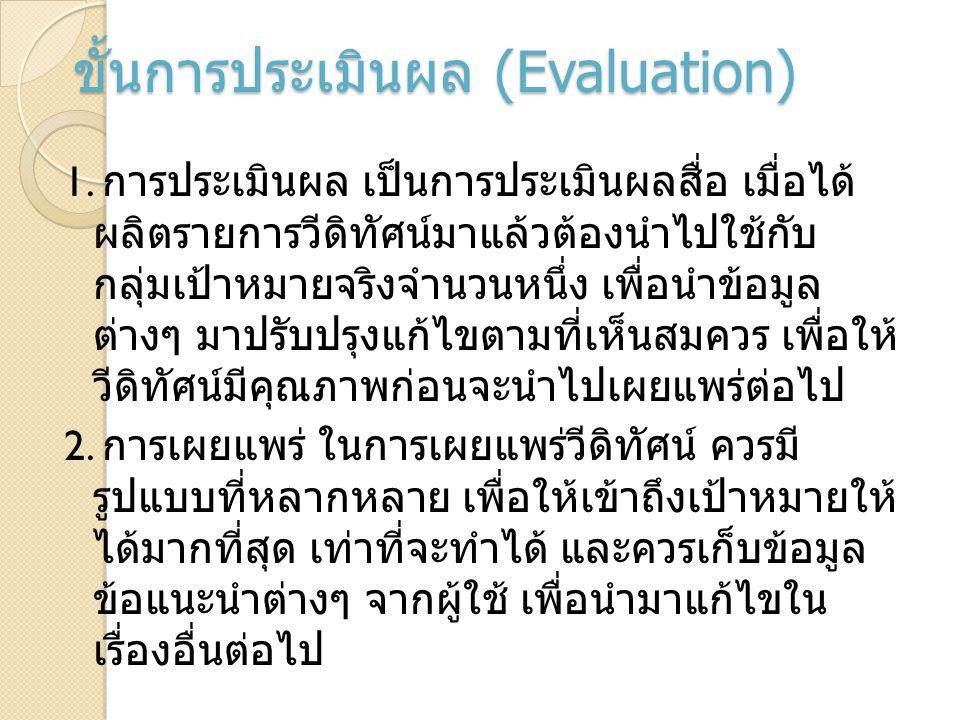 ขั้นการประเมินผล (Evaluation) 1. การประเมินผล เป็นการประเมินผลสื่อ เมื่อได้ ผลิตรายการวีดิทัศน์มาแล้วต้องนำไปใช้กับ กลุ่มเป้าหมายจริงจำนวนหนึ่ง เพื่อน