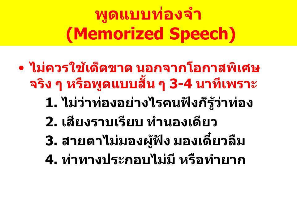 พูดแบบท่องจำ (Memorized Speech) ไม่ควรใช้เด็ดขาด นอกจากโอกาสพิเศษ จริง ๆ หรือพูดแบบสั้น ๆ 3-4 นาทีเพราะ 1. ไม่ว่าท่องอย่างไรคนฟังก็รู้ว่าท่อง 2. เสียง
