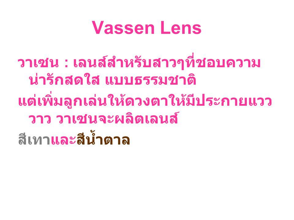 Vassen Lens วาเซน : เลนส์สำหรับสาวๆที่ชอบความ น่ารักสดใส แบบธรรมชาติ แต่เพิ่มลูกเล่นให้ดวงตาให้มีประกายแวว วาว วาเซนจะผลิตเลนส์ สีเทาและสีน้ำตาล